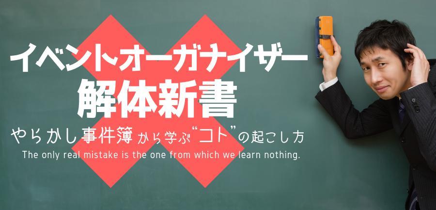 """イベントオーガナイザー解体新書 ~やらかし事件簿から学ぶ""""コト""""の起こし方~"""