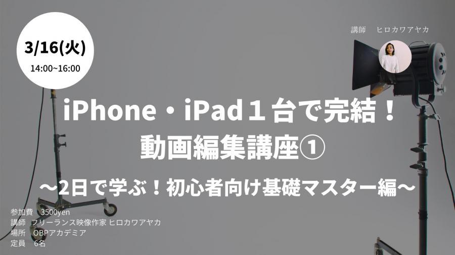 iPhone.iPad1台でできる動画編集講座 ~2日で学ぶ!初心者向け基礎マスター編~(Day1:3月16日)