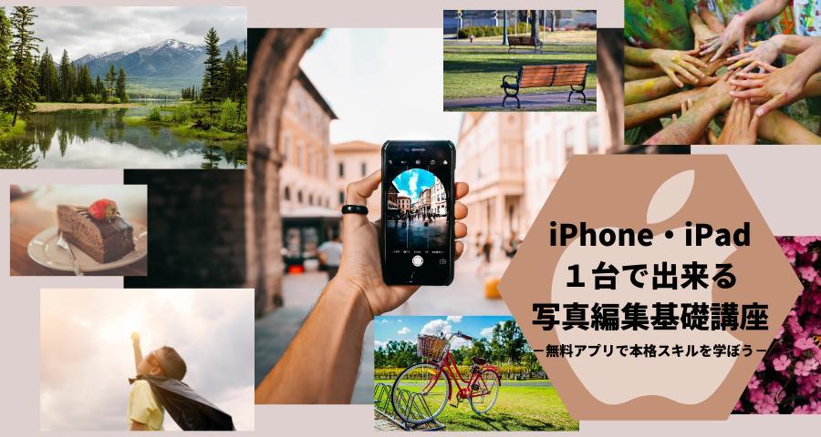 iPhone・iPad1台で出来る写真編集基礎講座−無料アプリで本格スキルを学ぼう−