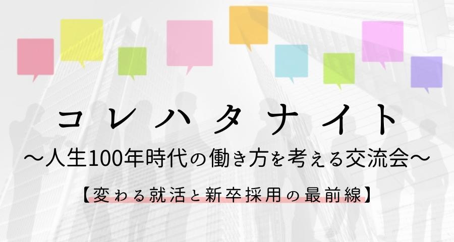 「コレハタナイト」〜人生100年時代の働き方を考える交流会〜【変わる就活と新卒採用の最前線】
