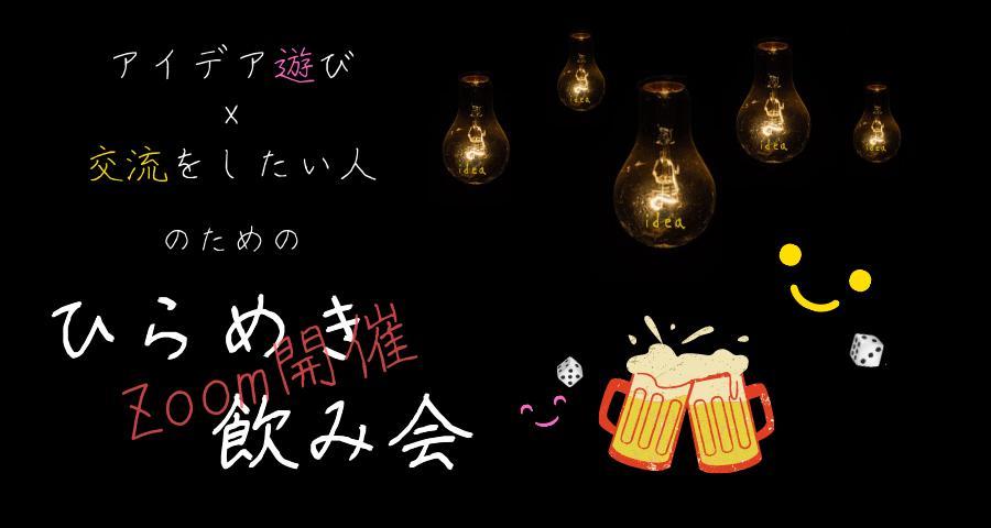 【Zoom開催】アイデア遊びx交流をしたい人のための『ひらめき飲み会』