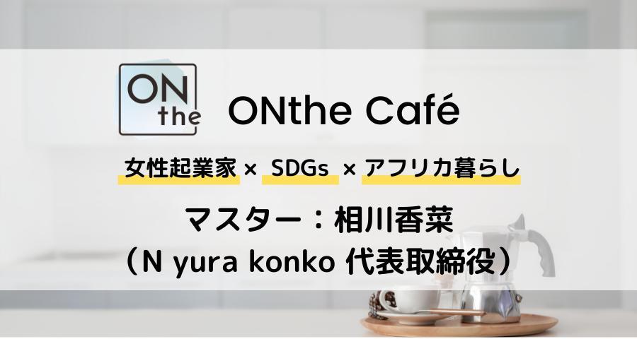 【ONthe UMEDA開催】ONthe Café〜女性起業家×SDGs×アフリカ暮らし〜(マスター:相川香菜)