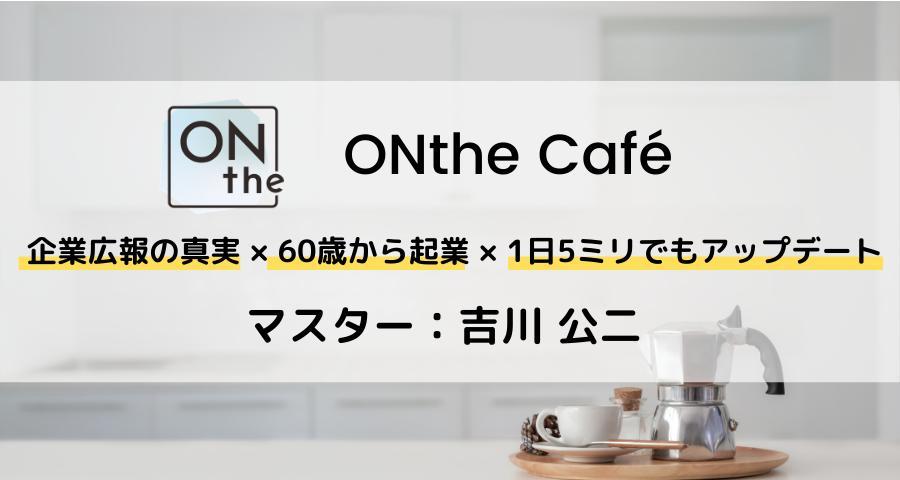 ONthe Café〜企業広報の真実×60歳から起業×1日5ミリでもアップデート〜(マスター:吉川 公二)