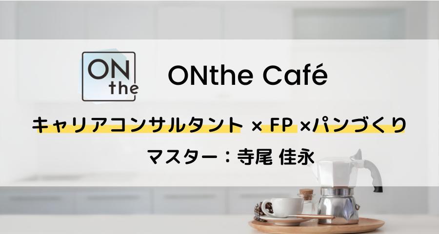ONthe Café〜キャリアコンサルタント×FP×パンづくり〜(マスター:寺尾佳永)