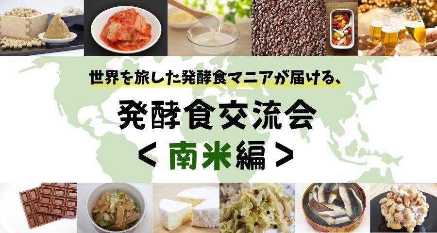 【Zoom開催】世界を旅した発酵食マニアと楽しむ交流会!〜南米編〜(2月26日)