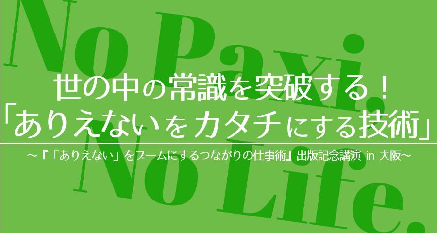 世の中の常識を突破する「ありえないをカタチにする技術」 〜『「ありえない」をブームにするつながりの仕事術』出版記念講演in 大阪〜