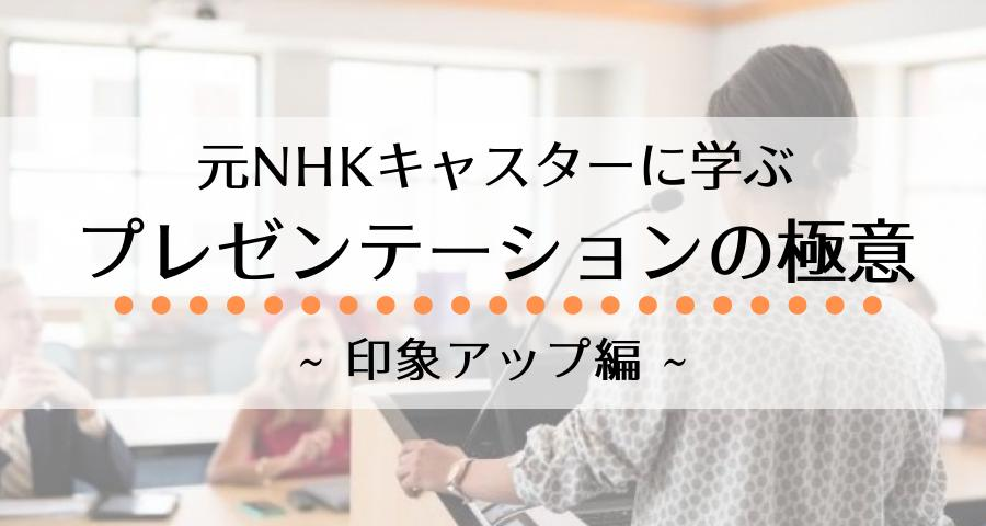 元NHKキャスターに学ぶ プレゼンテーションの極意~印象アップ編~