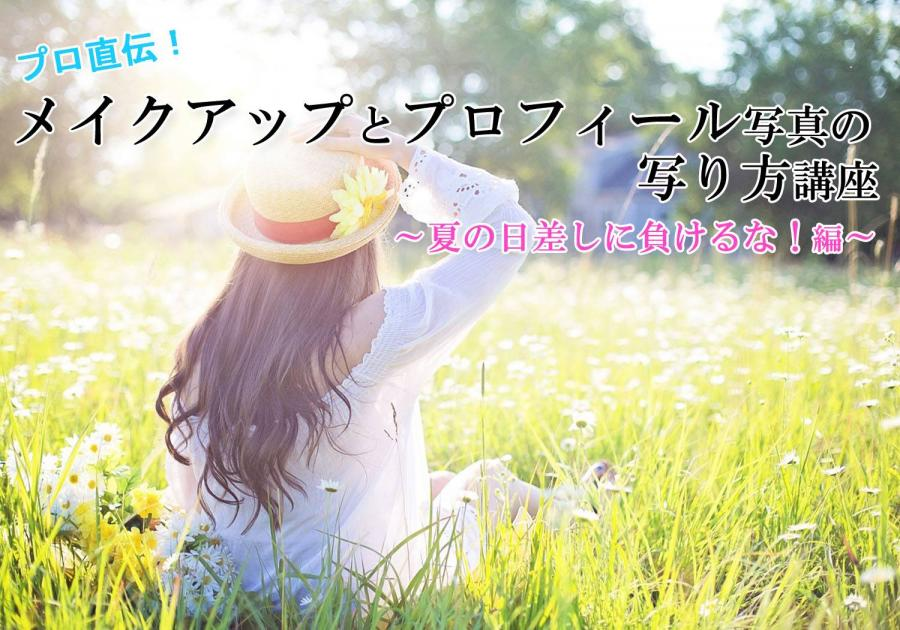 プロ直伝!メイクアップとプロフィール写真の写り方講座~夏の日差しに負けるな!編~