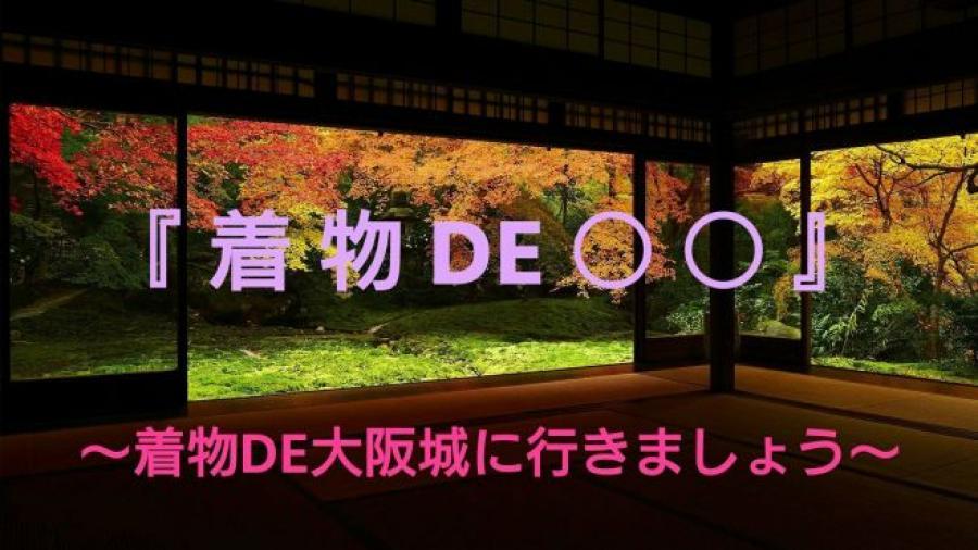 『着物DE○○』シリーズ ~ 着物で大阪城に行きましょう~