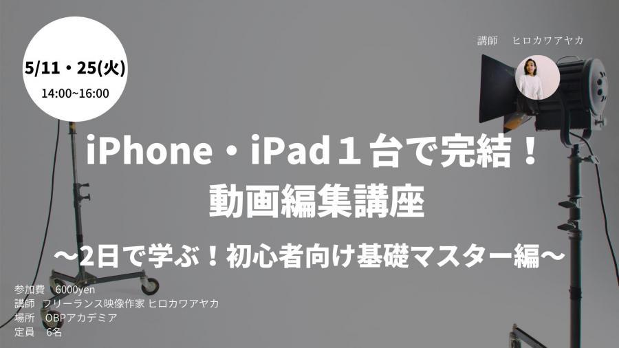 【2day開催】iPhone.iPad1台でできる動画編集講座 ~2日で学ぶ!初心者向け基礎マスター編~(5月11,25日)