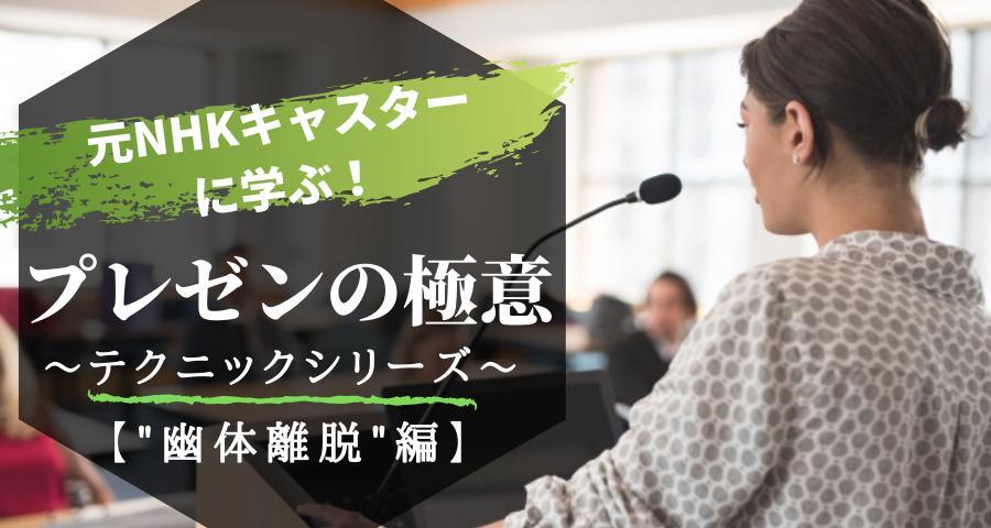 """元NHKキャスターに学ぶ プレゼンの極意〜""""幽体離脱""""編〜"""