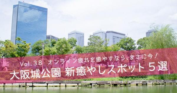 オンライン疲れを癒すなら、まさに今! 大阪城公園 新癒しスポット5選
